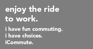 enjoy the ride to work. I have fun commuting. I have choices. iCommute.