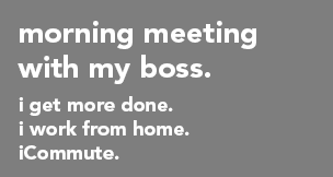 Morning meeting with my boss.  I get more done.  I work from home.  iCommute.